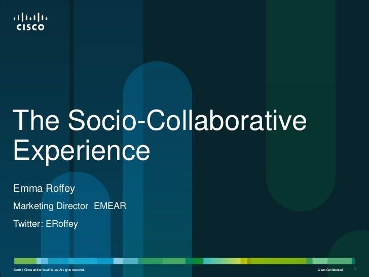 The Socio-CollaborativeExperienceEmma RoffeyMarketing Director EMEARTwitter: ERoffey© 2011 Cisco and/or its affiliates. Al...