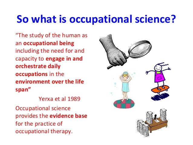 occupational science and therapy The department of occupational science & occupational therapy is committed to creating a professional community that provides the best possible education for occupational therapists and scholars in the field.