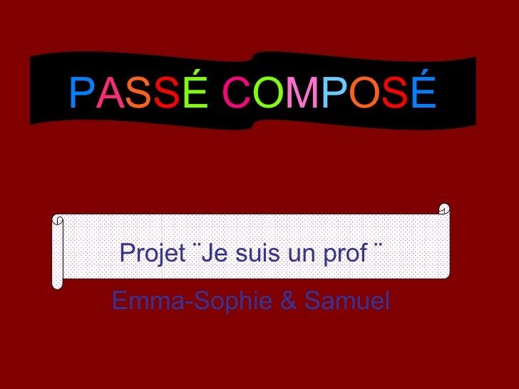 P A S S É   C O M P O S É Projet  ¨Je suis un prof ¨ Emma-Sophie & Samuel