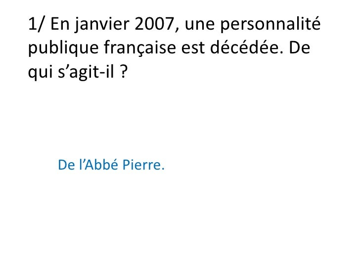 1/ En janvier 2007, une personnalité publique française est décédée. De qui s'agit-il?<br />De l'Abbé Pierre.<br />
