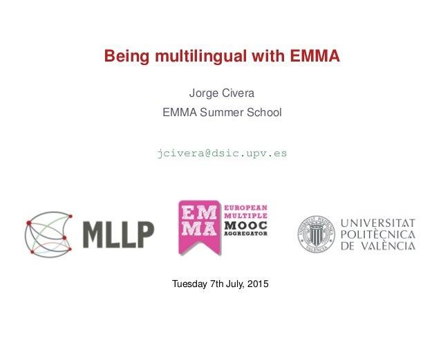 Being multilingual with EMMA Jorge Civera EMMA Summer School jcivera@dsic.upv.es Tuesday 7th July, 2015