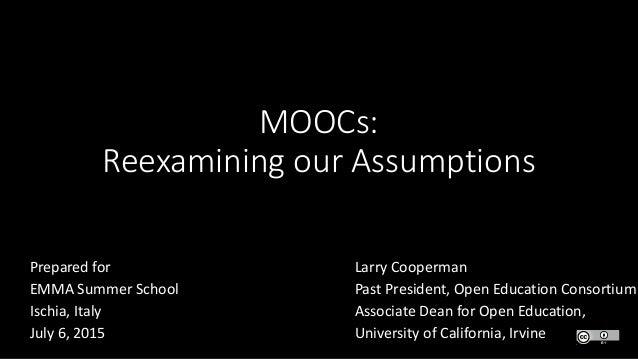 MOOCs: Reexamining our Assumptions Larry Cooperman Past President, Open Education Consortium Associate Dean for Open Educa...