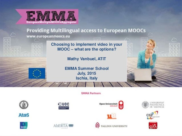 Choosing to implement video in your MOOC – what are the options? Mathy Vanbuel, ATiT EMMA Summer School July, 2015 Ischia,...