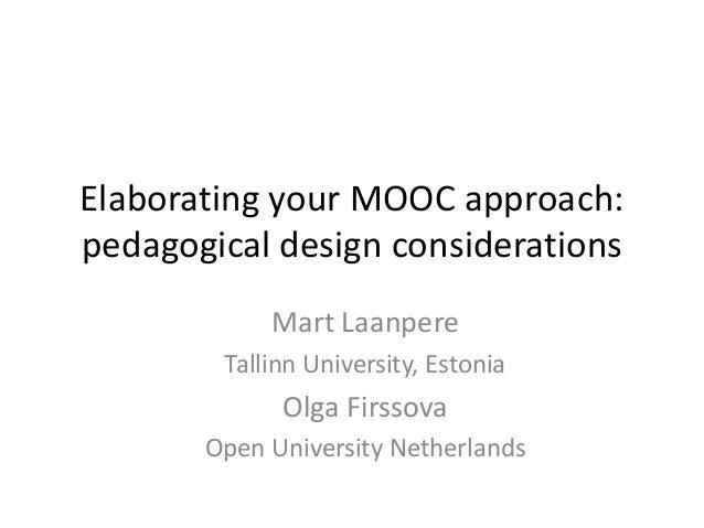 Elaborating your MOOC approach: pedagogical design considerations Mart Laanpere Tallinn University, Estonia Olga Firssova ...