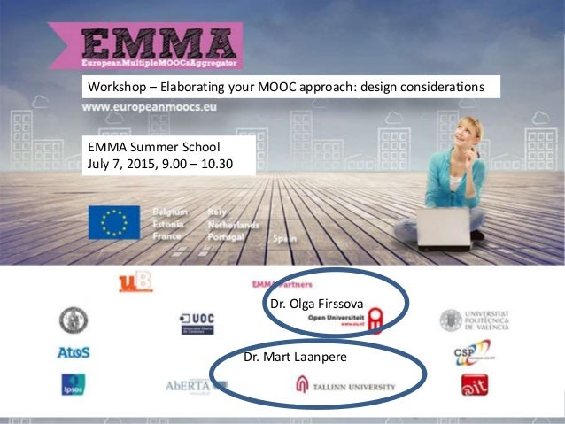 Workshop – Elaborating your MOOC approach: design considerations Dr. Olga Firssova EMMA Summer School July 7, 2015, 9.00 –...