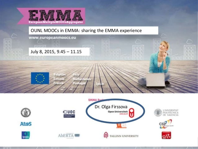 OUNL MOOCs in EMMA: sharing the EMMA experience Dr. Olga Firssova July 8, 2015, 9.45 – 11.15