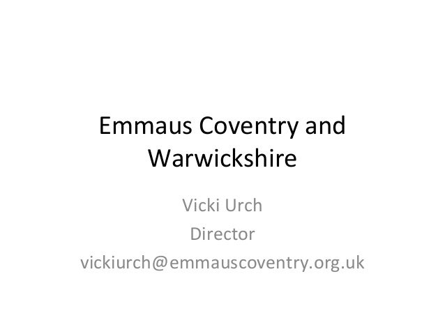 Emmaus Coventry and Warwickshire Vicki Urch Director vickiurch@emmauscoventry.org.uk