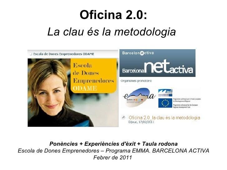 Oficina 2.0: La clau és la metodologia   Ponències + Experiències d'èxit + Taula rodona Escola de Dones Emprenedores – Pro...