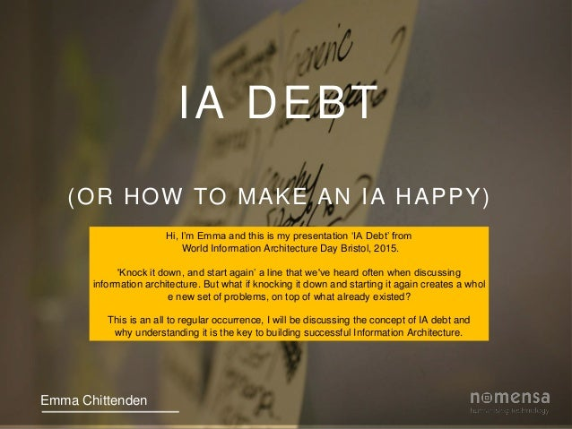 IA DEBT (OR HOW TO MAKE AN IA HAPPY) Emma Chittenden Hi, I'm Emma and this is my presentation 'IA Debt' from World Informa...