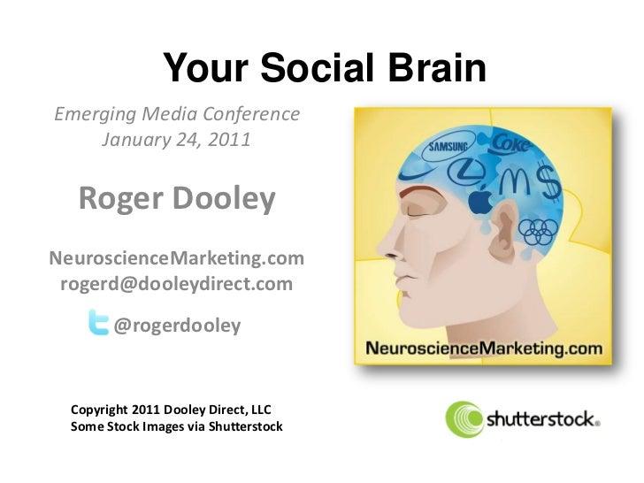 Your Social Brain<br />Emerging Media ConferenceJanuary 24, 2011<br />Roger DooleyNeuroscienceMarketing.comrogerd@dooleydi...