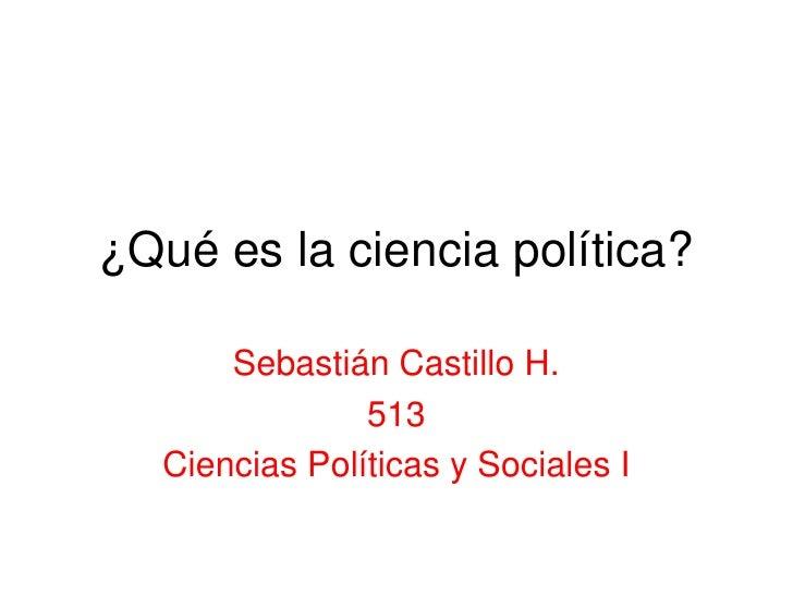 ¿Qué es la ciencia política?<br />Sebastián Castillo H.<br />513<br />Ciencias Políticas y Sociales I<br />