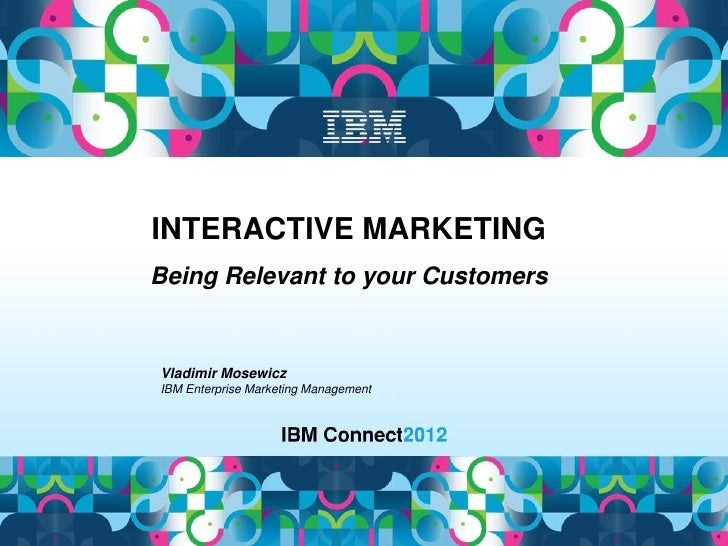 INTERACTIVE MARKETINGBeing Relevant to your CustomersVladimir MosewiczIBM Enterprise Marketing Management