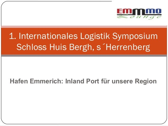 1. Internationales Logistik Symposium  Schloss Huis Bergh, s´HerrenbergHafen Emmerich: Inland Port für unsere Region