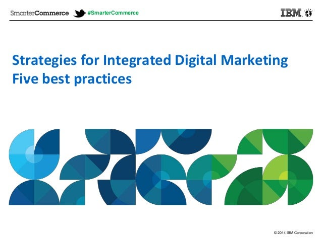 © 2014 IBM Corporation Strategies for Integrated Digital Marketing Five best practices #SmarterCommerce