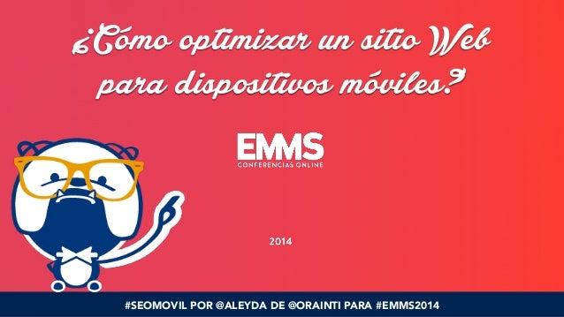¿Cómo optimizar un sitio Web  para dispositivos móviles?  #SEOMOVIL POR @ALEYDA DE @ORAINTI PARA #EMMS2014