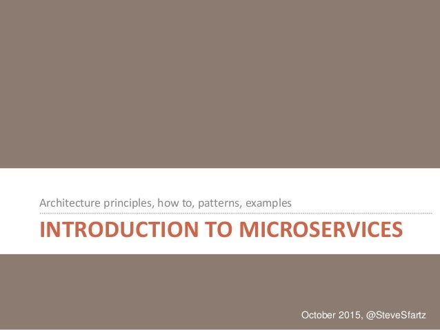 INTRODUCTION TO MICROSERVICES Architecture principles, how to, patterns, examples October 2015, @SteveSfartz