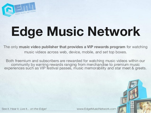 Edge Music Network The only music video publisher that provides a VIP rewards program for watching music videos across web...