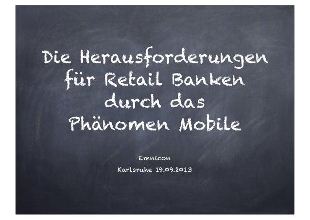 Die Herausforderungen für Retail Banken durch das Phänomen Mobile Emnicon Karlsruhe 19.09.2013