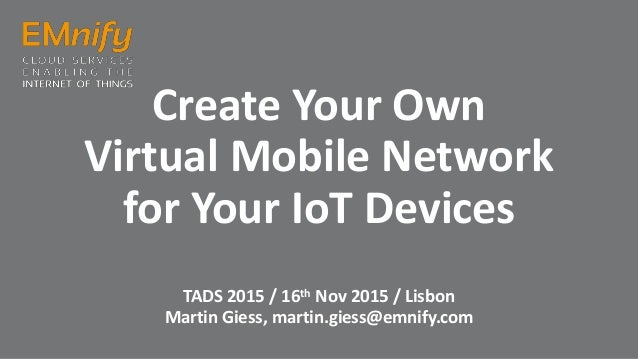 Create Your Own Virtual Mobile Network for Your IoT Devices TADS 2015 / 16th Nov 2015 / Lisbon Martin Giess, martin.giess@...