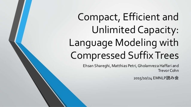 Compact, Efficient and Unlimited Capacity: Language Modeling with Compressed SuffixTrees Ehsan Shareghi, Matthias Petri,Gh...