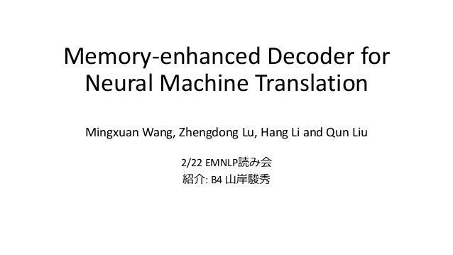 Memory-enhanced Decoder for Neural Machine Translation Mingxuan Wang, Zhengdong Lu, Hang Li and Qun Liu 2/22 EMNLP読み会 紹介: ...
