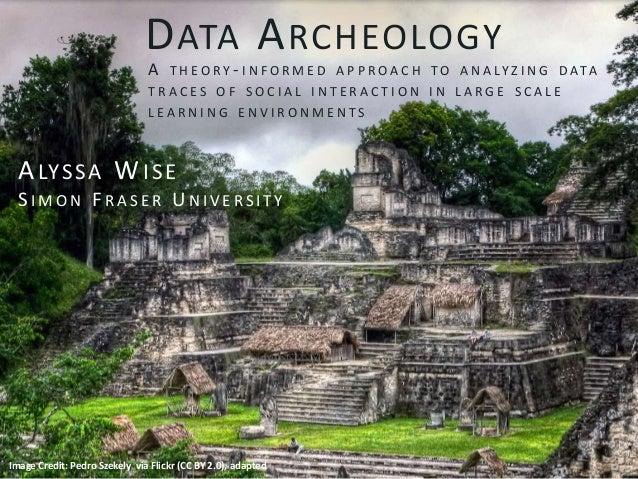 DATA ARCHEOLOGY Image Credit: Pedro Szekely via Flickr (CC BY 2.0), adapted A T H E O R Y - I N F O R M E D A P P R O A C ...