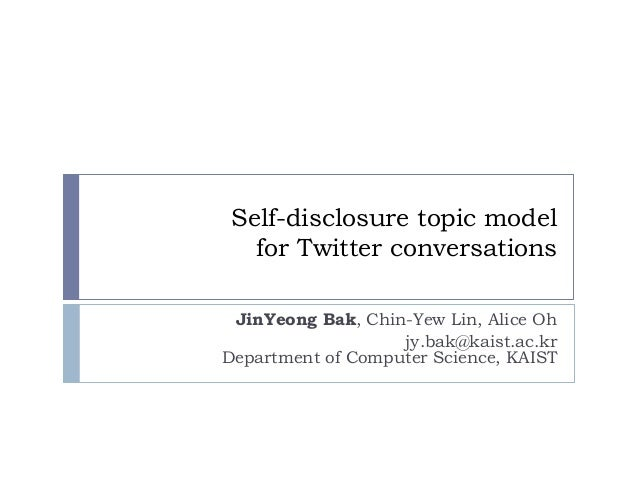 Self-disclosure topic model for Twitter conversations  JinYeong Bak, Chin-Yew Lin, Alice Oh  jy.bak@kaist.ac.krDepartment ...