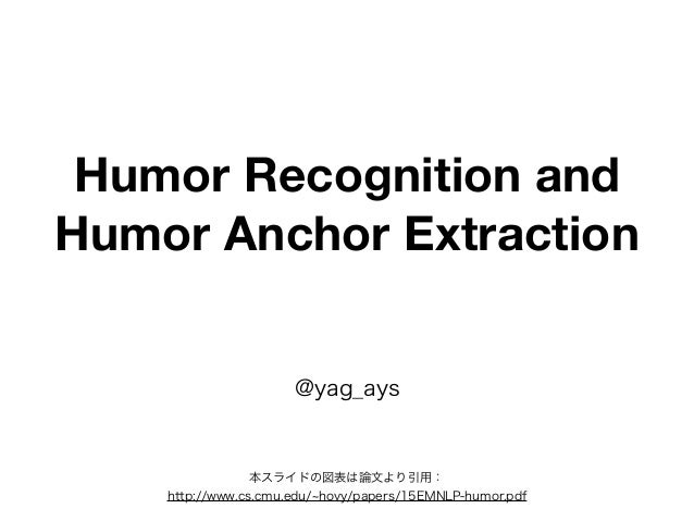 Humor Recognition and Humor Anchor Extraction @yag_ays 本スライドの図表は論文より引用: http://www.cs.cmu.edu/ hovy/papers/15EMNLP-humor.p...