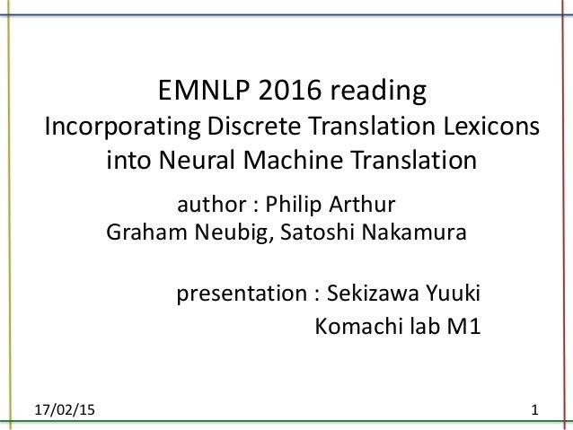 EMNLP 2016 reading Incorporating Discrete Translation Lexicons into Neural Machine Translation author : Philip Arthur Grah...