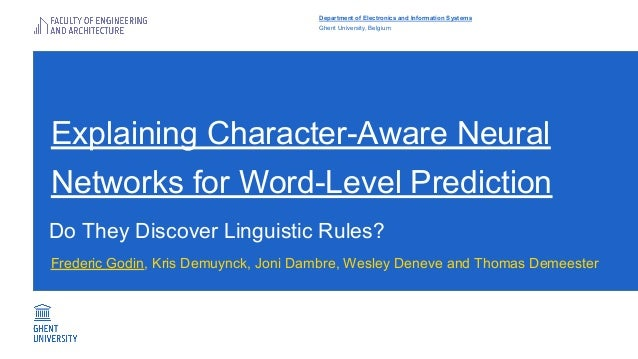 Explaining Character-Aware Neural Networks for Word-Level Prediction Frederic Godin, Kris Demuynck, Joni Dambre, Wesley De...