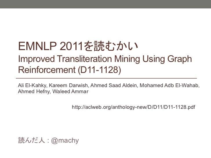 EMNLP 2011Improved Transliteration Mining Using GraphReinforcement (D11-1128)Ali El-Kahky, Kareem Darwish, Ahmed Saad Alde...