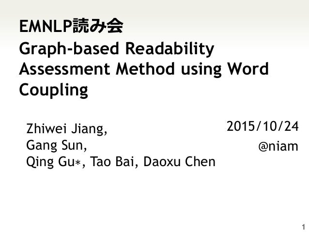 EMNLP読み会 Graph-based Readability Assessment Method using Word Coupling 2015/10/24 @niam 1 Zhiwei Jiang, Gang Sun, Qing Gu∗...