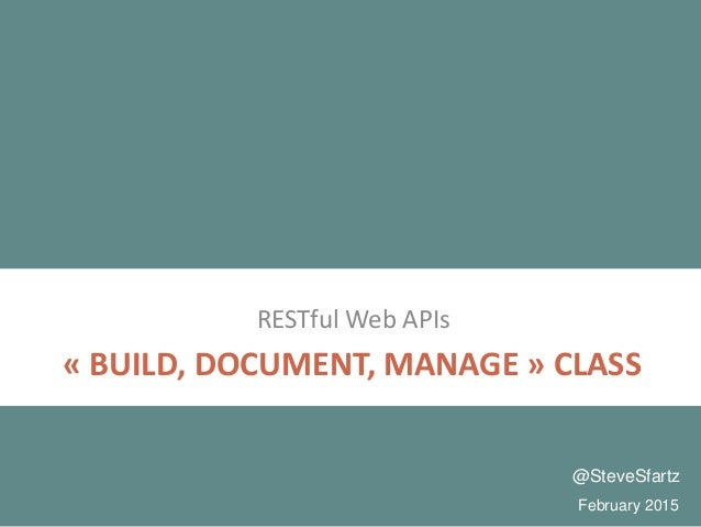 « BUILD, DOCUMENT, MANAGE » CLASS RESTful Web APIs February 2015 @SteveSfartz