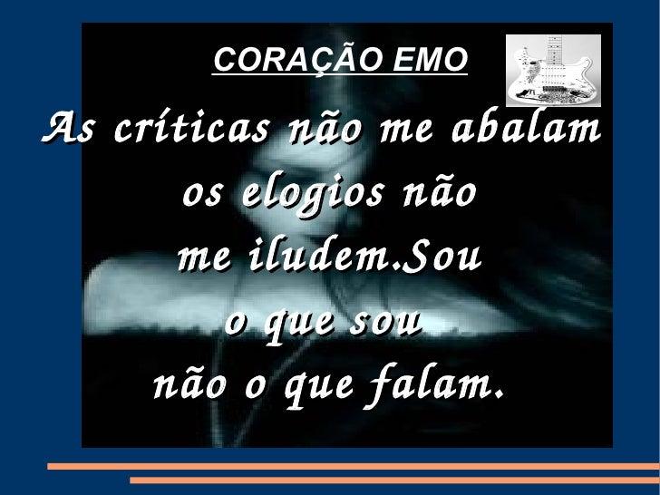 CORAÇÃO EMO <ul><ul><li>As críticas não me abalam  </li></ul></ul><ul><ul><li>os elogios não </li></ul></ul><ul><ul><li>me...