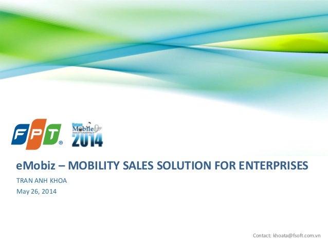 Contact: khoata@fsoft.com.vn TRAN ANH KHOA May 26, 2014 eMobiz – MOBILITY SALES SOLUTION FOR ENTERPRISES
