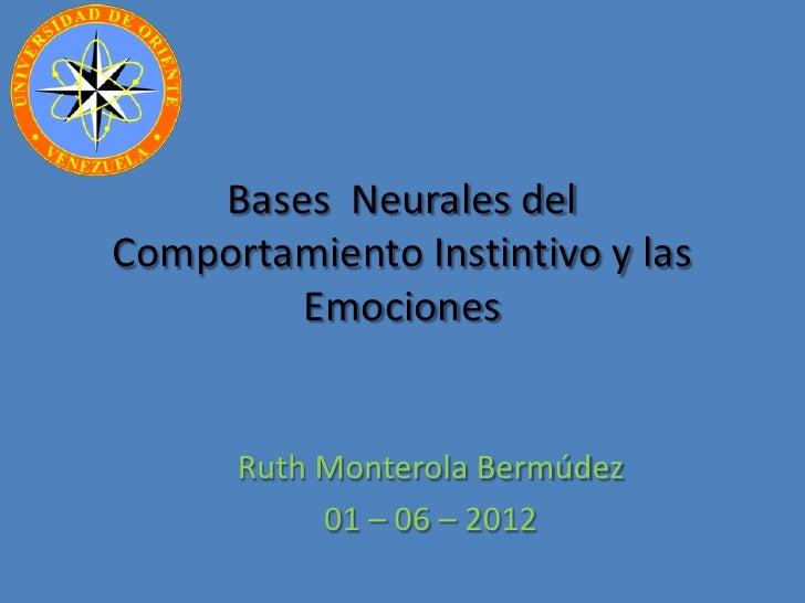 Bases Neurales delComportamiento Instintivo y las        Emociones      Ruth Monterola Bermúdez           01 – 06 – 2012