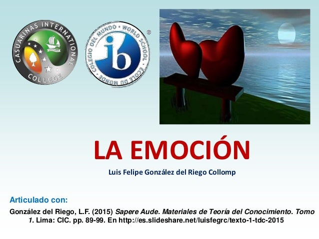 LA EMOCIÓN Luis Felipe González del Riego Collomp Articulado con: González del Riego, L.F. (2015) Sapere Aude. Materiales ...