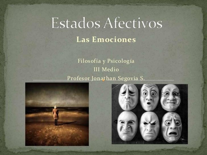 Estados Afectiv0s<br />Las Emociones<br />Filosofía y Psicología<br />III Medio<br />Profesor Jonathan Segovia S.<br />