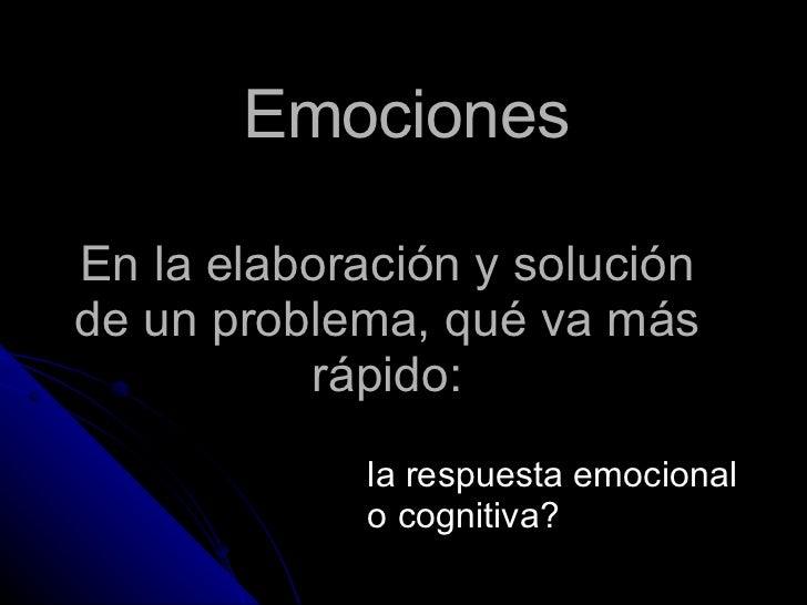 En la elaboración y solución de un problema, qué va más rápido: la respuesta emocional o cognitiva? Emociones