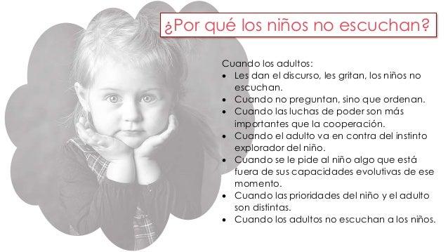 ¿Por qué los niños no escuchan?  Cuando los adultos:   Les dan el discurso, les gritan, los niños no  escuchan.   Cuando...