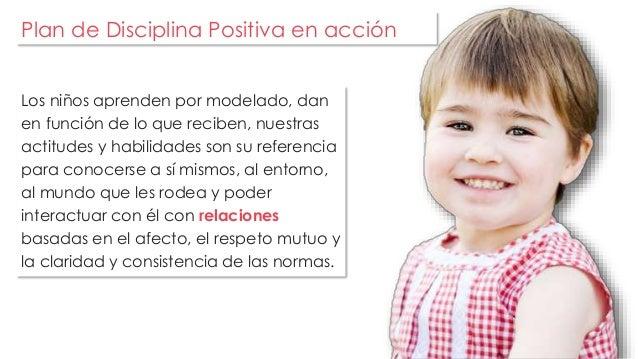 Plan de Disciplina Positiva en acción  Los niños aprenden por modelado, dan  en función de lo que reciben, nuestras  actit...