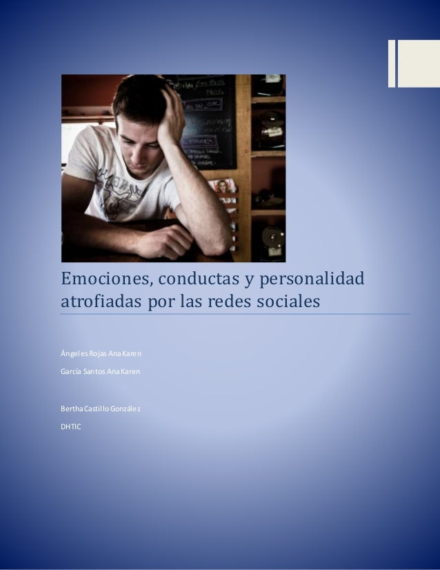 Emociones, conductas y personalidad atrofiadas por las redes sociales Ángeles RojasAnaKaren García Santos AnaKaren BerthaC...