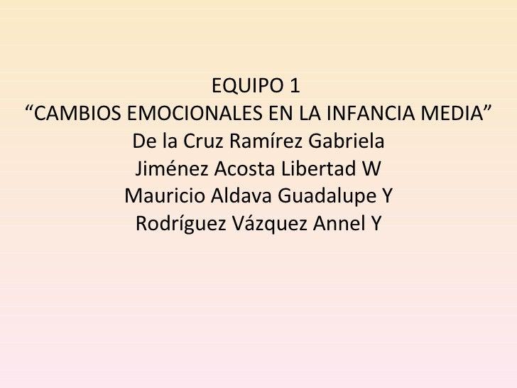 """EQUIPO 1  """"CAMBIOS EMOCIONALES EN LA INFANCIA MEDIA"""" De la Cruz Ramírez Gabriela Jiménez Acosta Libertad W Mauricio Aldava..."""