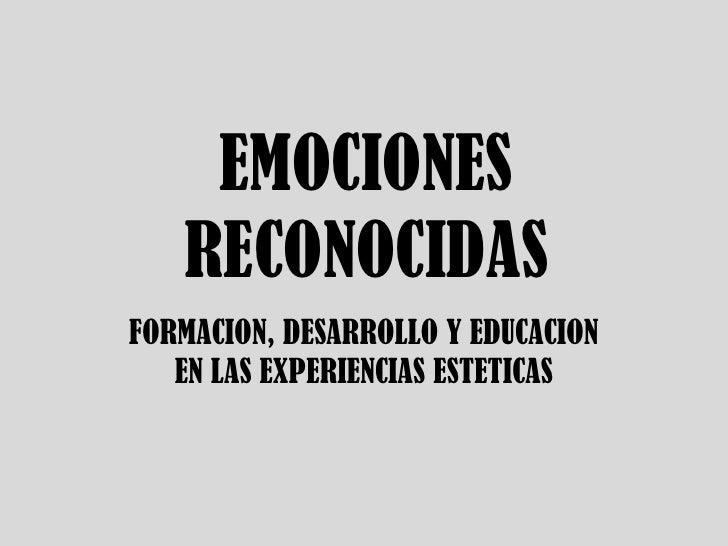 EMOCIONES RECONOCIDAS<br />FORMACION, DESARROLLO Y EDUCACION EN LAS EXPERIENCIAS ESTETICAS<br />