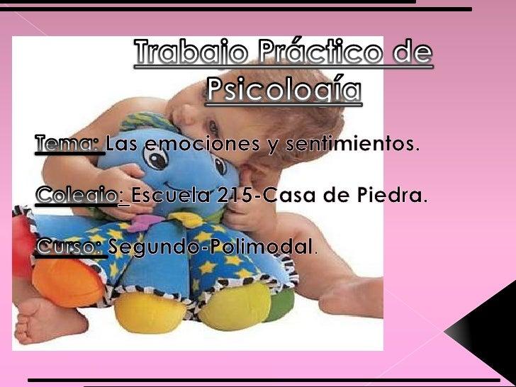 Trabajo Práctico de Psicología<br />Tema: Las emociones y sentimientos.<br />Colegio: Escuela 215-Casa de Piedra.<br />Cur...