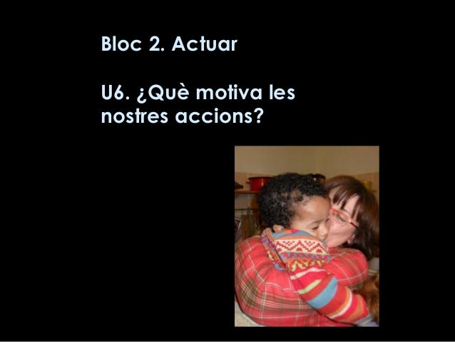 Bloc 2. Actuar U6. ¿Què motiva les nostres accions?