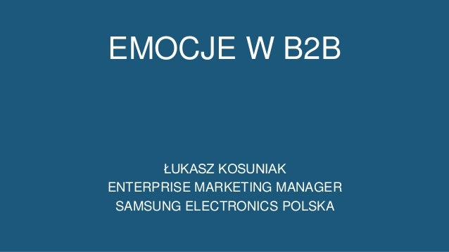 1 EMOCJE W B2B ŁUKASZ KOSUNIAK ENTERPRISE MARKETING MANAGER SAMSUNG ELECTRONICS POLSKA