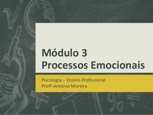 Módulo 3 Processos Emocionais Psicologia – Ensino Profissional Profº António Moreira