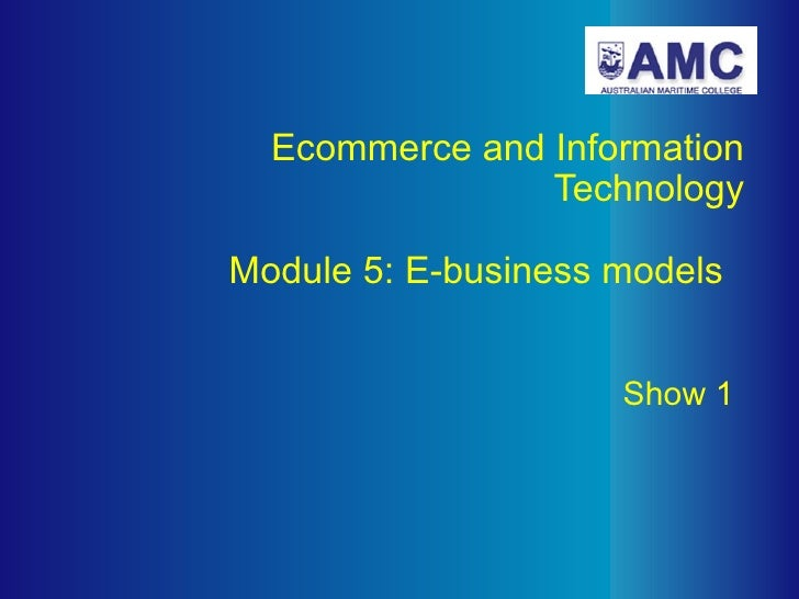 Ecommerce and Information Technology   Module 5: E-business models     Show 1