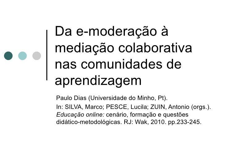 Da e-moderação à mediação colaborativa nas comunidades de aprendizagem Paulo Dias (Universidade do Minho, Pt).  In: SILVA,...